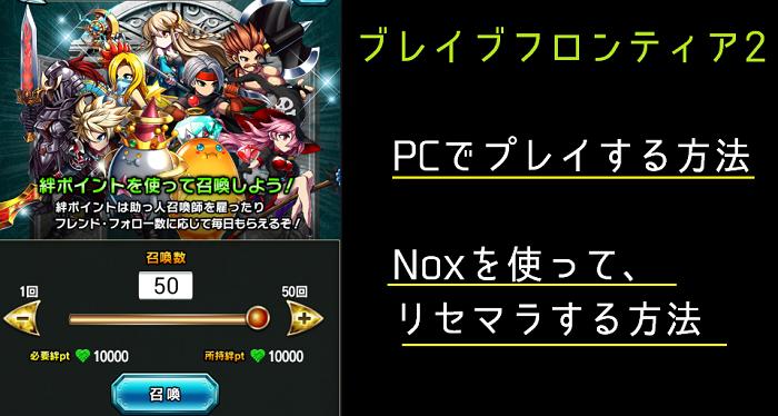【ブレフロ2】PC(Nox)でブレフロ2をプレイする方法・端末が2台無くてもリセマラ出来る方法【ブレイブフロンティア2】